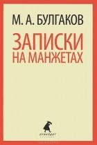 Михаил Булгаков - Записки на манжетах (сборник)
