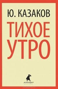Ю. Казаков - Тихое утро (сборник)