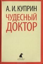 Александр Куприн - Чудесный доктор. Куст сирени. Слон. Белый пудель. Рассказы