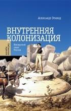 Александр Эткинд - Внутренняя колонизация. Имперский опыт России