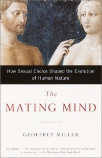 Geoffrey Miller - The Mating Mind: How Sexual Choice Shaped the Evolution of Human Nature