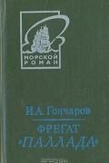 """И. А. Гончаров - Фрегат """"Паллада"""". В двух томах. Том 1"""