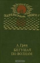 А. Грин - Бегущая по волнам (сборник)