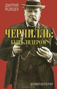 Дмитрий Львович Медведев - Черчилль. Быть лидером