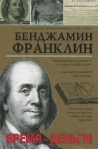 Бенджамин Франклин - Время - деньги!