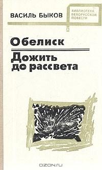 Василь Быков - Обелиск. Дожить до рассвета (сборник)