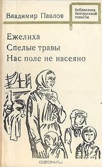 Владимир Павлов - Ежелиха. Спелые травы. Нас поле не насеяно (сборник)