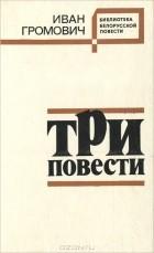 Иван Громович - Три повести (сборник)