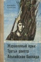 Василь Быков - Журавлиный крик. Третья ракета. Альпийская баллада (сборник)