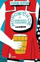 Мария Ботева - Мороженое в вафельных стаканчиках. Три повести (сборник)