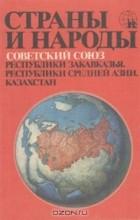 - Страны и народы. Советский Союз. Республики Закавказья. Республики Средней Азии. Казахстан