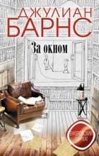 Джулиан Барнс - За окном (сборник)