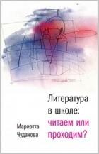 Мариэтта Чудакова — Литература в школе: читаем или проходим?