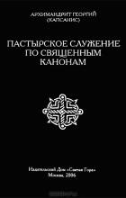 Архимандрит Георгий (Капсанис) - Пастырское служение по священным канонам