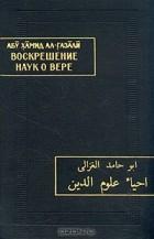 Абу Хамид Ал-Газали — Воскрешение наук о вере