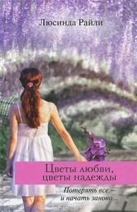 Люсинда Райли - Цветы любви, цветы надежды