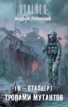 Андрей Левицкий - Я - сталкер. Тропами мутантов