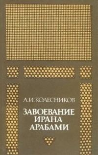 Алий Колесников - Завоевание Ирана арабами (Иран при «праведных» халифах)