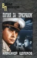 """Александр Щелоков - Погоня за """"Призраком"""""""