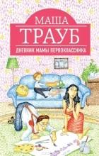 Маша Трауб - Дневник мамы первоклассника