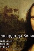 - Леонардо да Винчи. Гениальный художник и ученый