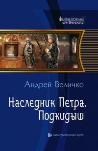 Андрей Величко - Наследник Петра. Подкидыш