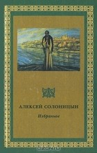 Алексей Солоницын - Избранное. Том 1. (сборник)