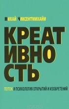 Михай Чиксентмихайи - Креативность. Поток и психология открытий и изобретений