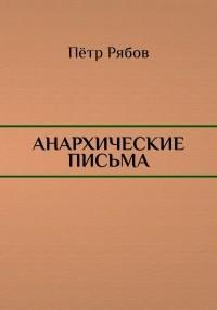 Пётр Рябов - Анархические письма