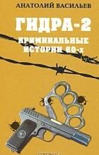 Анатолий Васильев - Гидра-2. Криминальные истории 60-х