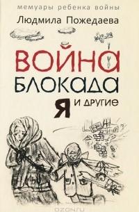 Людмила Пожедаева - Война, блокада, я и другие...