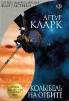 Артур Кларк - Колыбель на орбите (сборник)