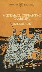 Мигель де Сервантес Сааведра - Мигель де Сервантес Сааведра. Избранное (сборник)