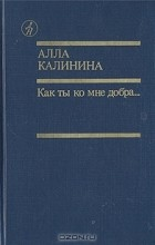 Алла Калинина - Как ты ко мне добра...