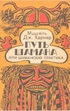 Мишель Харнер - Путь шамана или Шаманская практика