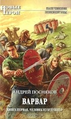 Андрей Посняков - Варвар. Книга 1. Человек из будущего
