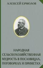 Алексей Ермолов - Народная сельскохозяйственная мудрость в пословицах, поговорках и приметах