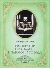 П. В. Мультатули - Император Николай II и заговор 17-го года. Как свергали монархию в России