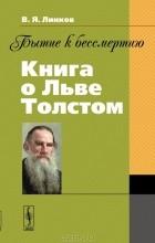 В. Я. Линков - Бытие к бессмертию. Книга о Льве Толстом