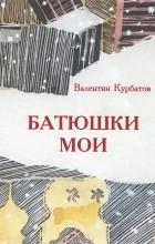 """Валентин Курбатов - Батюшки мои (""""Вниду в дом Твой"""")"""