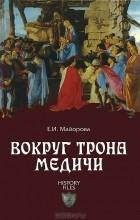 Елена Майорова - Вокруг трона Медичи