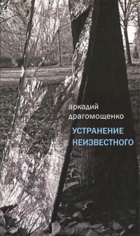 Аркадий Драгомощенко - Устранение неизвестного (сборник)
