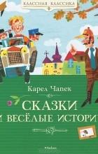 Карел Чапек - Сказки и веселые истории (сборник)