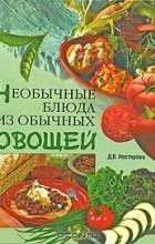 Дарья Нестерова - Необычные блюда из обычных овощей