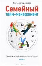 """Екатерина Бурмистрова - Семейный тайм-менеджмент. Книга для родителей, которые хотят """"все успеть"""""""