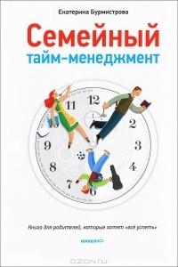 Екатерина Бурмистрова - Семейный тайм-менеджмент. Книга для родителей, которые хотят