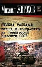 Михаил Жирохов - Семена распада. Войны и конфликты на территории бывшего СССР