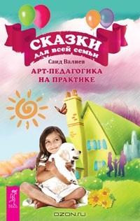 Саид Валиев - Сказки для всей семьи. Арт-педагогика на практике (сборник)
