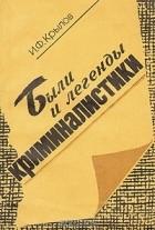 И. Ф. Крылов - Были и легенды криминалистики
