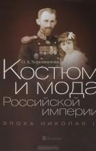 О. А. Хорошилова - Костюм и мода Российской империи. Эпоха Николая II